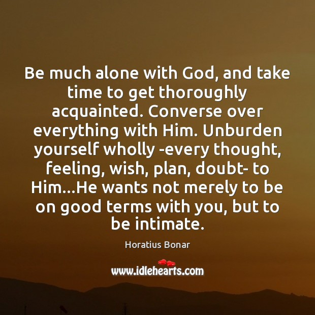 Be much alone with God, and take time to get thoroughly acquainted. Image