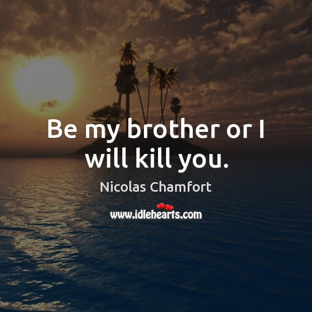Be my brother or I will kill you. Nicolas Chamfort Picture Quote