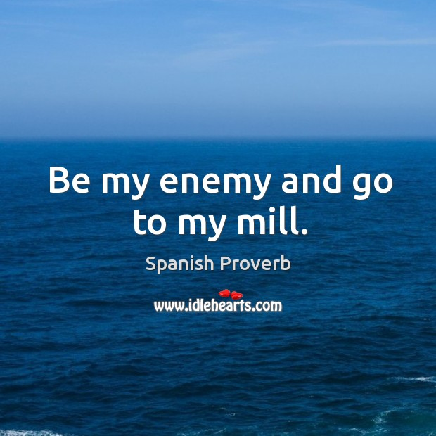 Be my enemy and go to my mill. Image