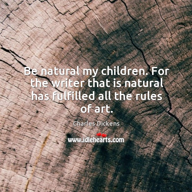 Be natural my children. For the writer that is natural has fulfilled all the rules of art. Image