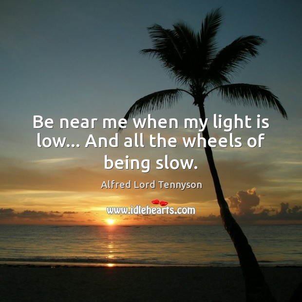 Be near me when my light is low… And all the wheels of being slow. Alfred Lord Tennyson Picture Quote
