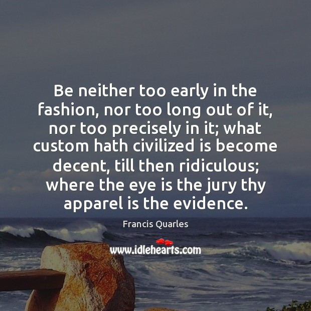 Be neither too early in the fashion, nor too long out of Image