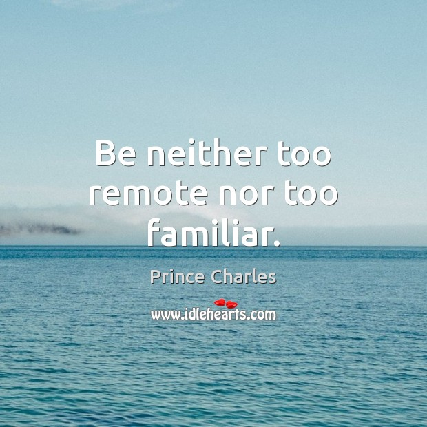 Be neither too remote nor too familiar. Prince Charles Picture Quote