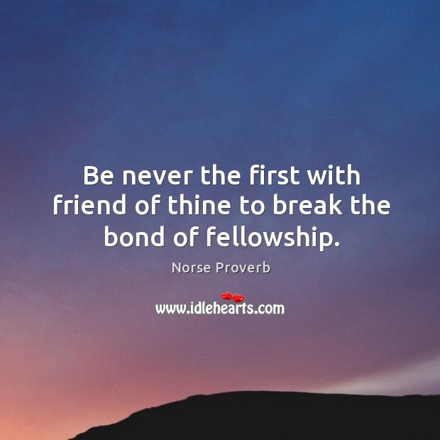Be never the first with friend of thine to break the bond of fellowship. Norse Proverbs Image