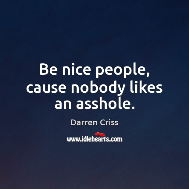 Be nice people, cause nobody likes an asshole. Image