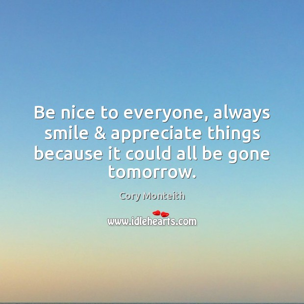 Image, Be nice to everyone, always smile & appreciate things because it could all