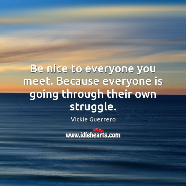 Be nice to everyone you meet. Because everyone is going through their own struggle. Be Nice Quotes Image