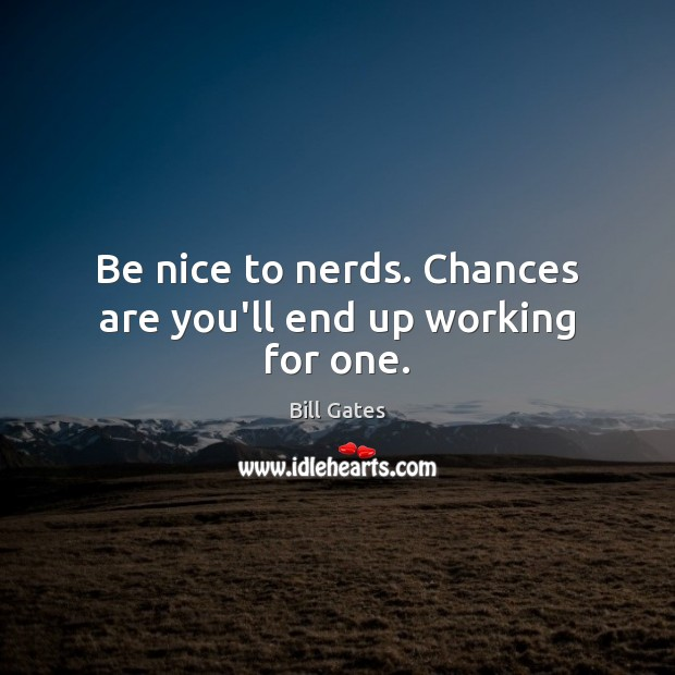 Image, Be nice to nerds. Chances are you'll end up working for one.