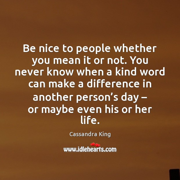 Image, Be nice to people whether you mean it or not. You never