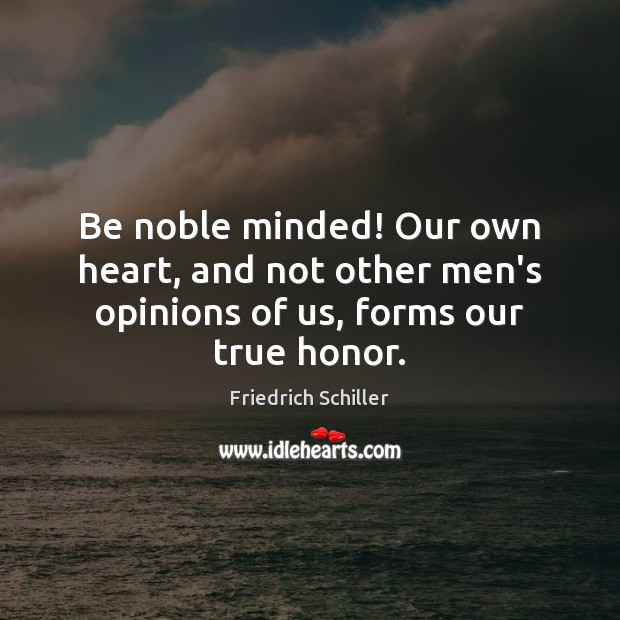 Be noble minded! Our own heart, and not other men's opinions of us, forms our true honor. Friedrich Schiller Picture Quote