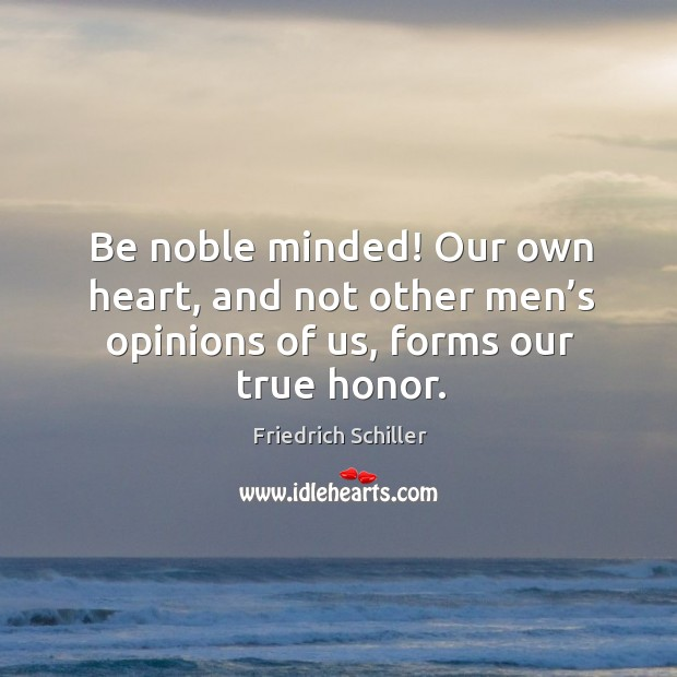 Be noble minded! our own heart, and not other men's opinions of us, forms our true honor. Image