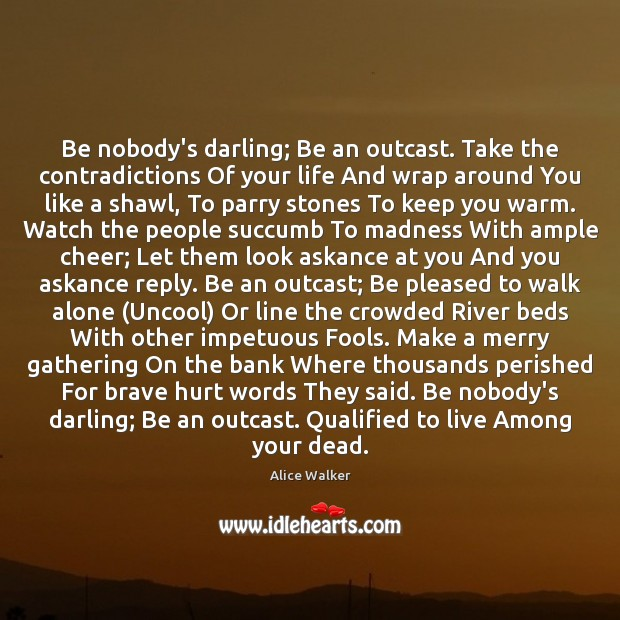 Image, Be nobody's darling; Be an outcast. Take the contradictions Of your life