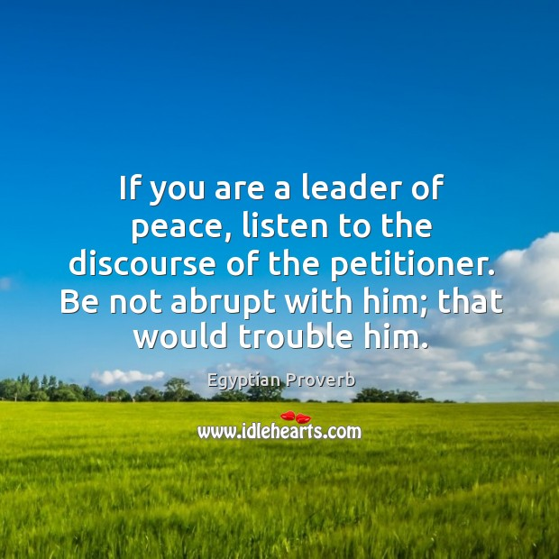Be not abrupt with him; that would trouble him. Image