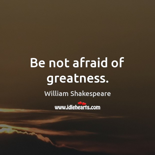 Be not afraid of greatness. Image