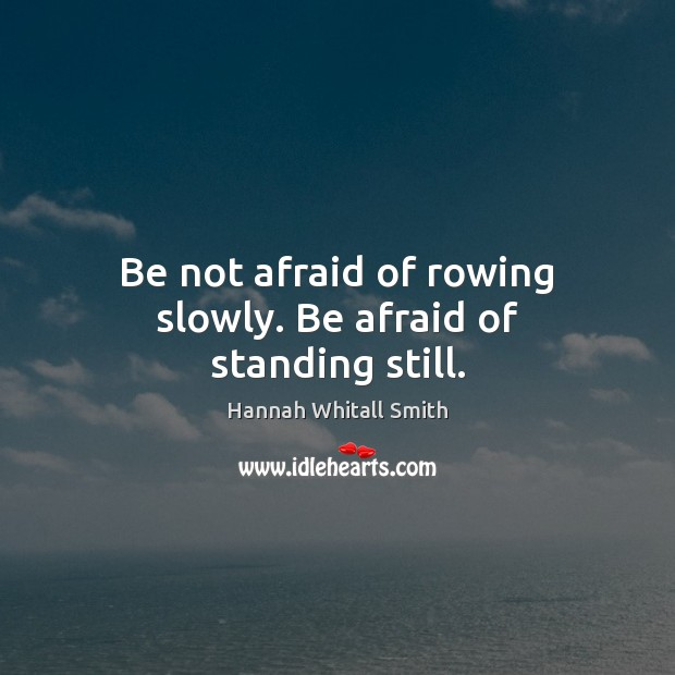 Image, Be not afraid of rowing slowly. Be afraid of standing still.