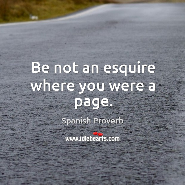 Image, Be not an esquire where you were a page.