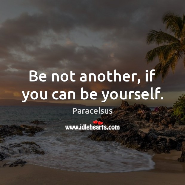 Be not another, if you can be yourself. Paracelsus Picture Quote