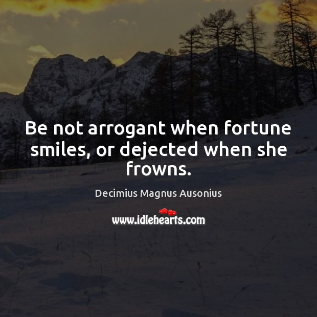 Image, Be not arrogant when fortune smiles, or dejected when she frowns.