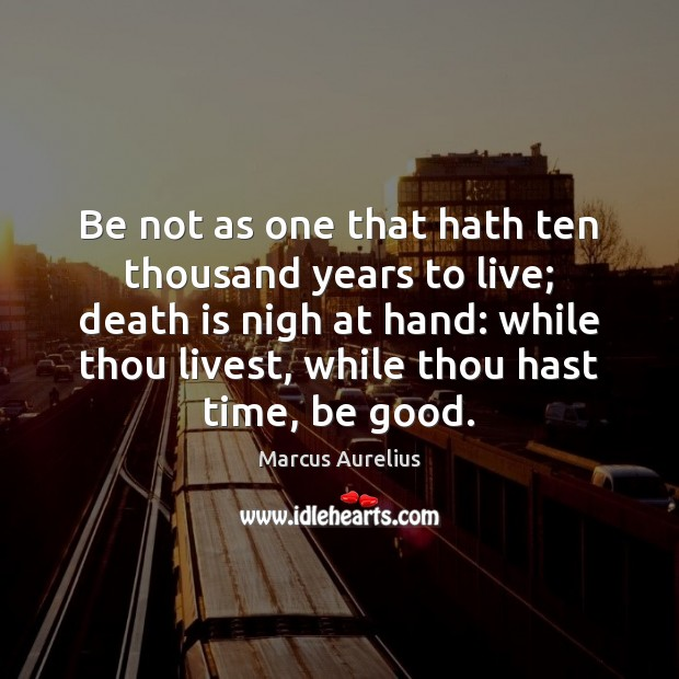Be not as one that hath ten thousand years to live; death Good Quotes Image