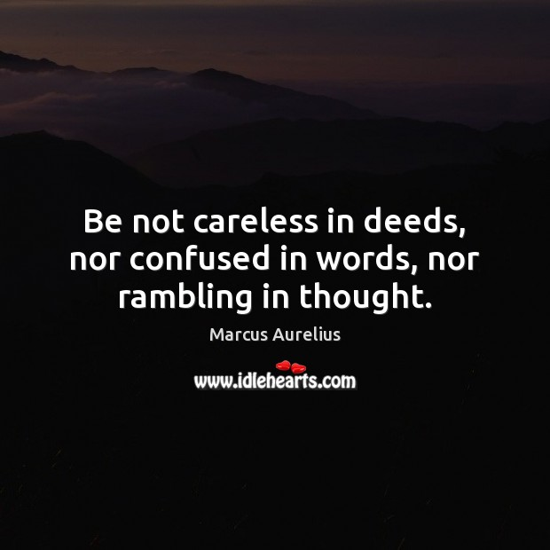 Be not careless in deeds, nor confused in words, nor rambling in thought. Image