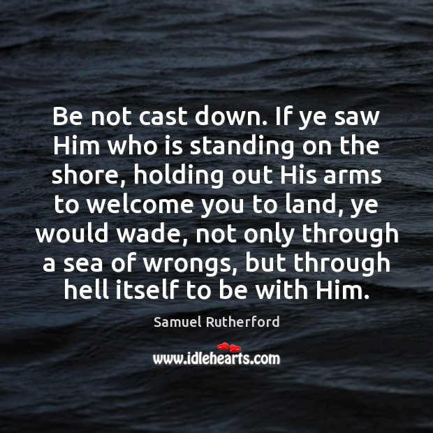 Be not cast down. If ye saw Him who is standing on Samuel Rutherford Picture Quote