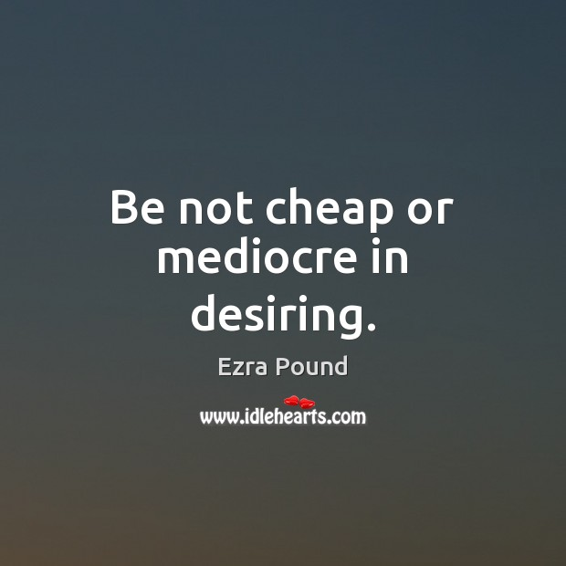 Be not cheap or mediocre in desiring. Ezra Pound Picture Quote