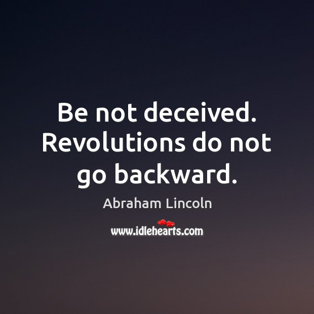 Image, Be not deceived. Revolutions do not go backward.