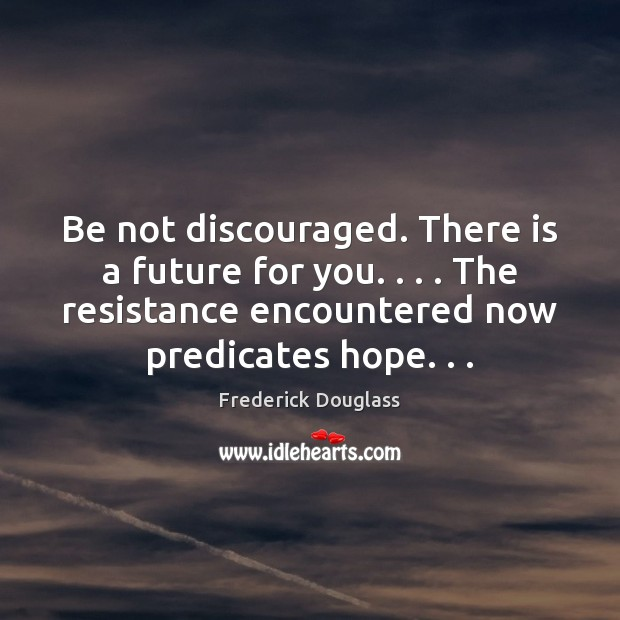Be not discouraged. There is a future for you. . . . The resistance encountered Frederick Douglass Picture Quote