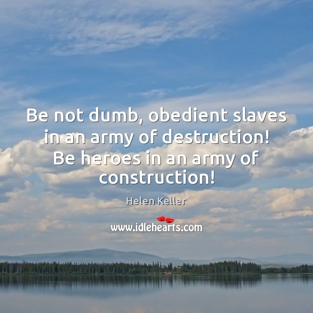 Image, Be not dumb, obedient slaves in an army of destruction! Be heroes