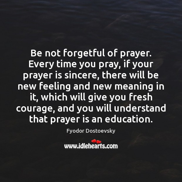 Be not forgetful of prayer. Every time you pray, if your prayer Fyodor Dostoevsky Picture Quote