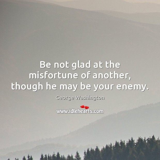 Be not glad at the misfortune of another, though he may be your enemy. Image
