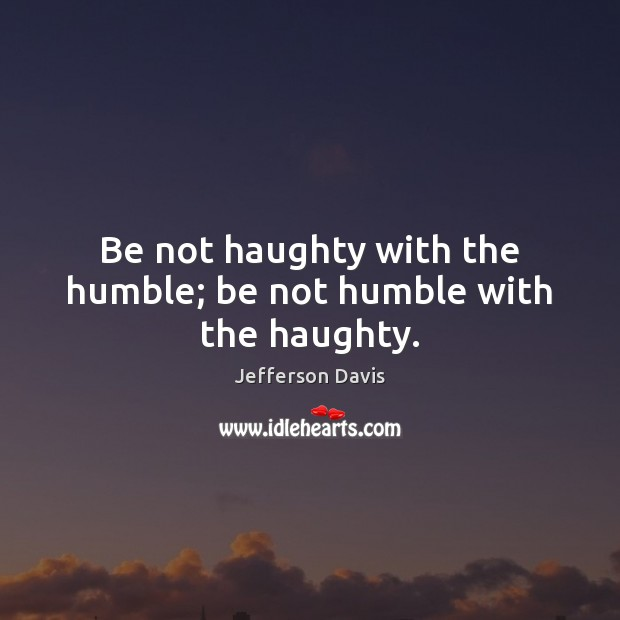 Be not haughty with the humble; be not humble with the haughty. Jefferson Davis Picture Quote