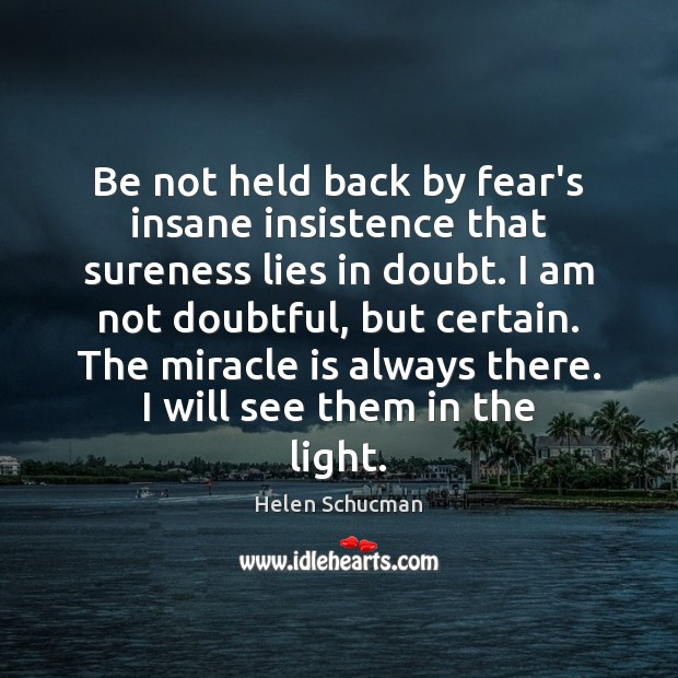 Be not held back by fear's insane insistence that sureness lies in Helen Schucman Picture Quote