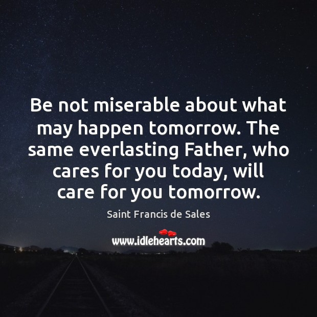 Be not miserable about what may happen tomorrow. The same everlasting Father, Saint Francis de Sales Picture Quote