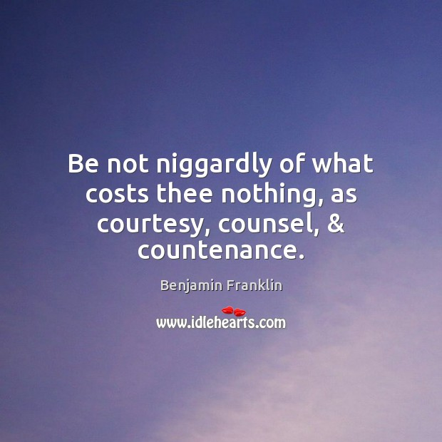 Be not niggardly of what costs thee nothing, as courtesy, counsel, & countenance. Benjamin Franklin Picture Quote