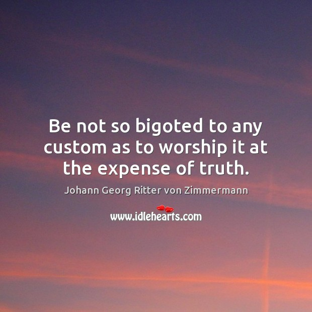Be not so bigoted to any custom as to worship it at the expense of truth. Johann Georg Ritter von Zimmermann Picture Quote