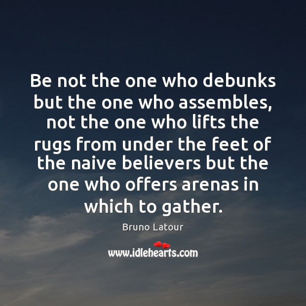Be not the one who debunks but the one who assembles, not Image