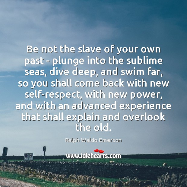 Be not the slave of your own past – plunge into the Image