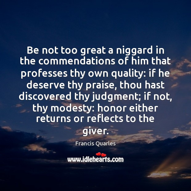 Be not too great a niggard in the commendations of him that Francis Quarles Picture Quote