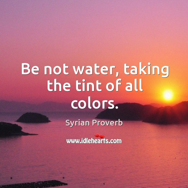 Be not water, taking the tint of all colors. Syrian Proverbs Image