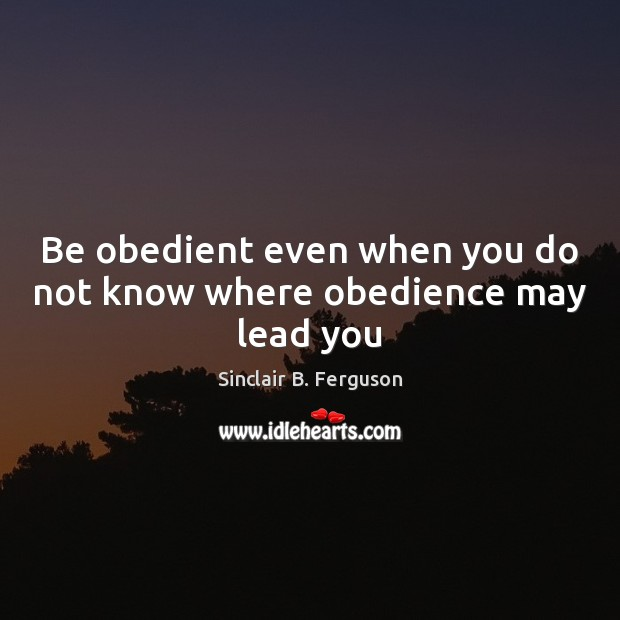 Be obedient even when you do not know where obedience may lead you Sinclair B. Ferguson Picture Quote
