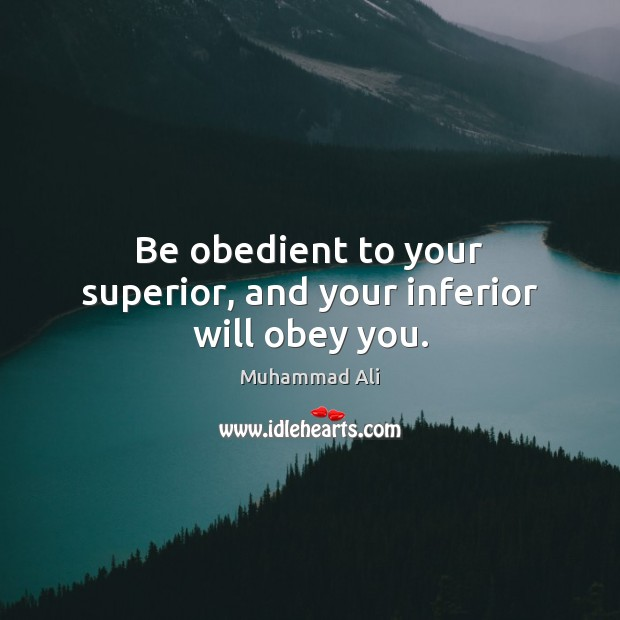 Be obedient to your superior, and your inferior will obey you. Muhammad Ali Picture Quote