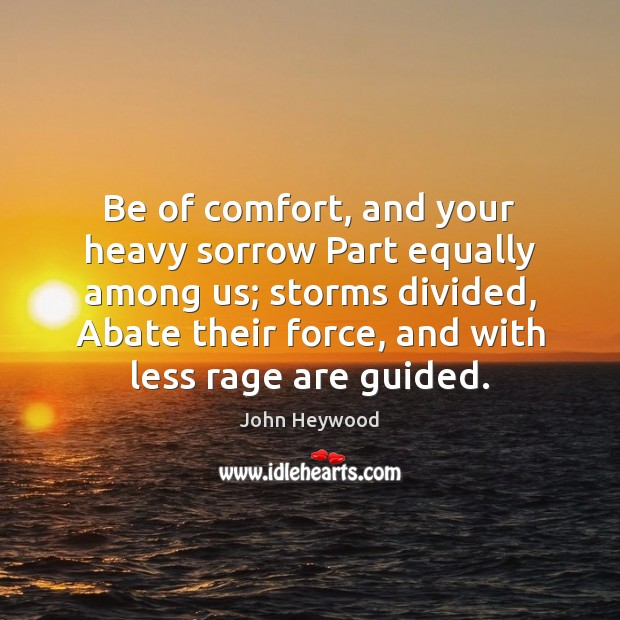 Image, Be of comfort, and your heavy sorrow Part equally among us; storms