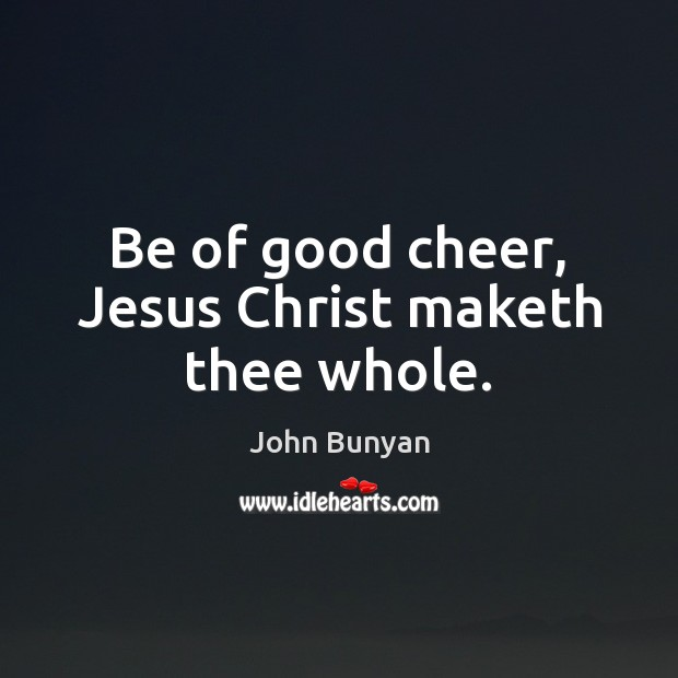 Be of good cheer, Jesus Christ maketh thee whole. John Bunyan Picture Quote