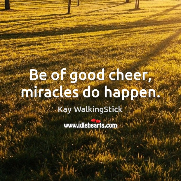 Be of good cheer, miracles do happen. Image