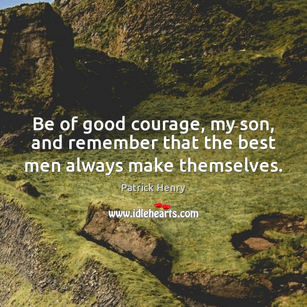 Image, Be of good courage, my son, and remember that the best men always make themselves.
