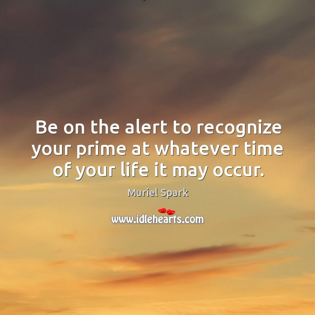 Be on the alert to recognize your prime at whatever time of your life it may occur. Muriel Spark Picture Quote