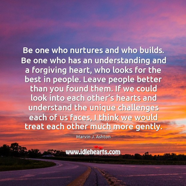 Be one who has an understanding and a forgiving heart, who looks for the best in people. Image