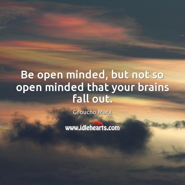 Image, Be open minded, but not so open minded that your brains fall out.