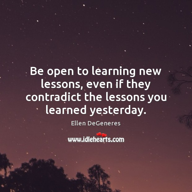 Be open to learning new lessons, even if they contradict the lessons Ellen DeGeneres Picture Quote